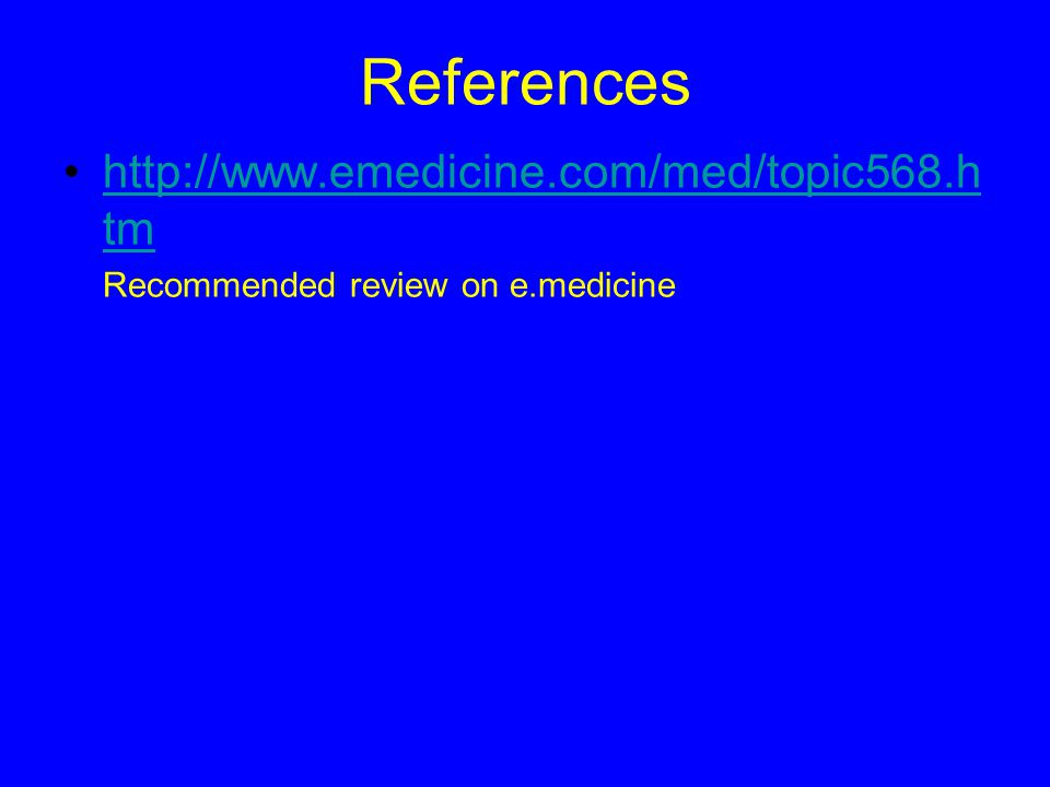 References http://www.emedicine.com/med/topic568.htm