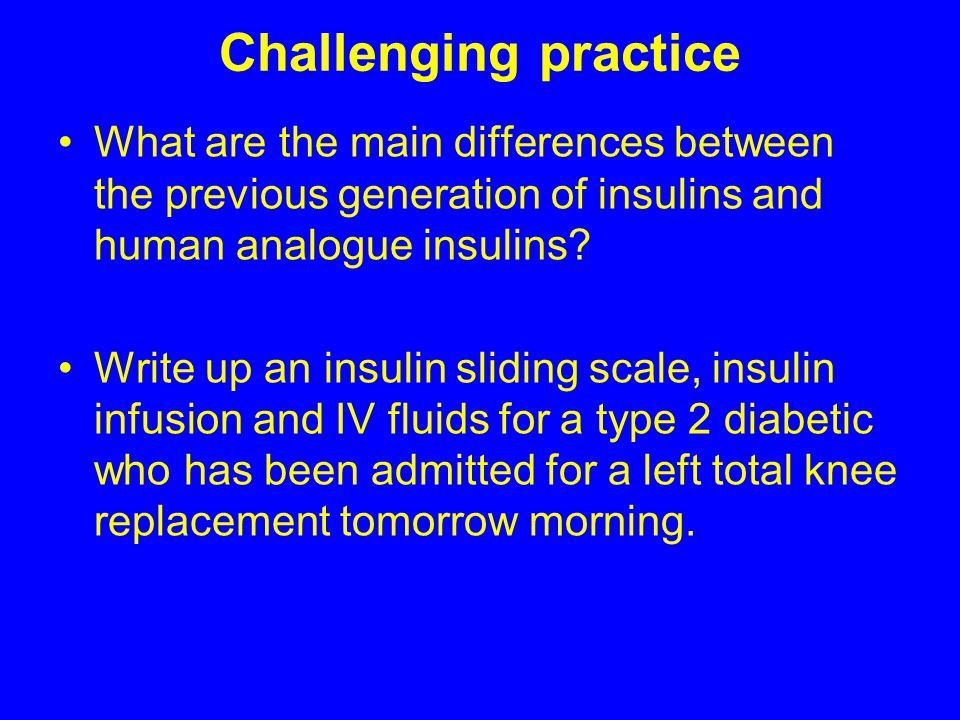 Challenging practice What are the main differences between the previous generation of insulins and human analogue insulins