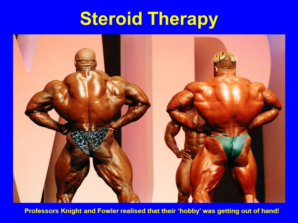 Steroid Therapy Professors Knight and Fowler realised that their 'hobby' was getting out of hand!