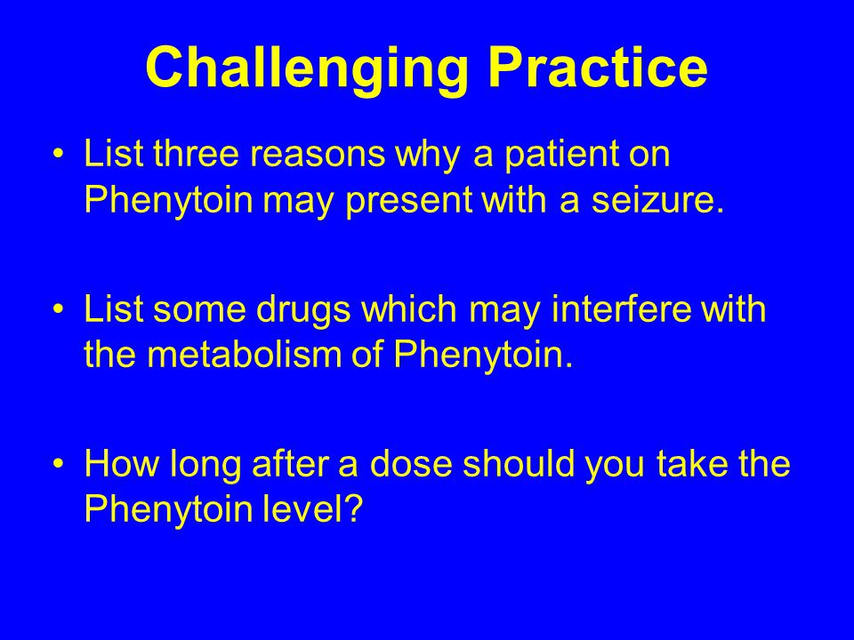 Challenging Practice List three reasons why a patient on Phenytoin may present with a seizure.