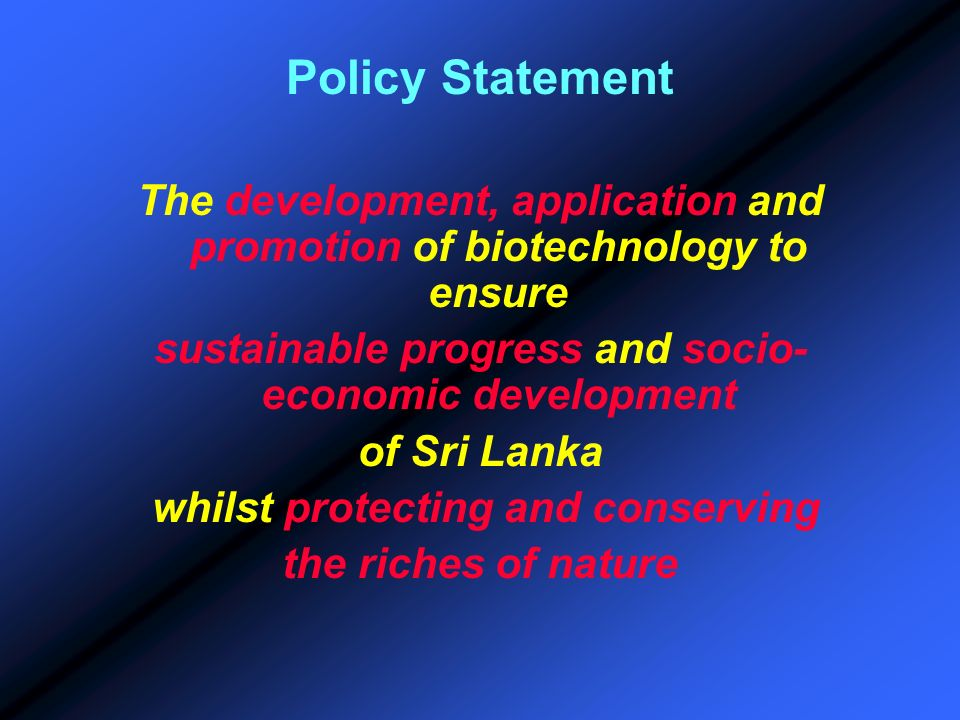 Policy StatementThe development, application and promotion of biotechnology to ensure. sustainable progress and socio-economic development.