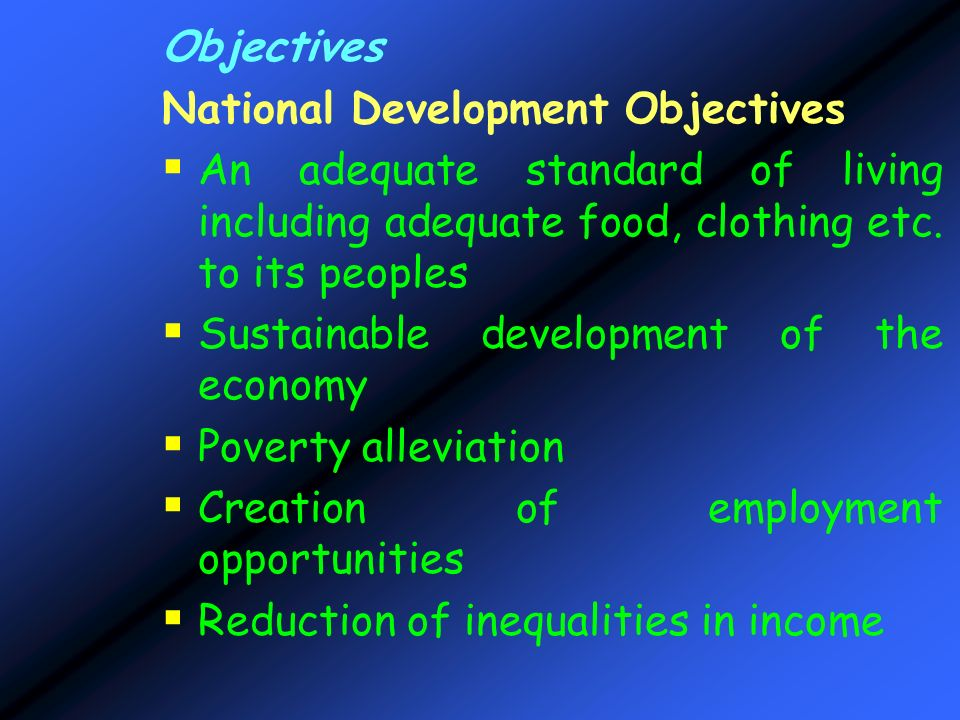 Objectives National Development Objectives. An adequate standard of living including adequate food, clothing etc. to its peoples.