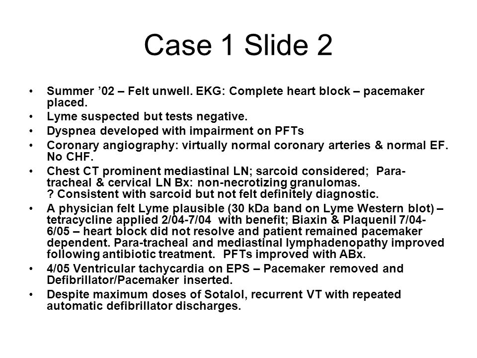 Case 1 Slide 2 Summer '02 – Felt unwell. EKG: Complete heart block – pacemaker placed. Lyme suspected but tests negative.