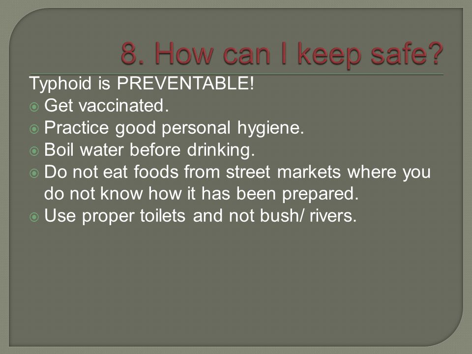 8. How can I keep safe Typhoid is PREVENTABLE! Get vaccinated.