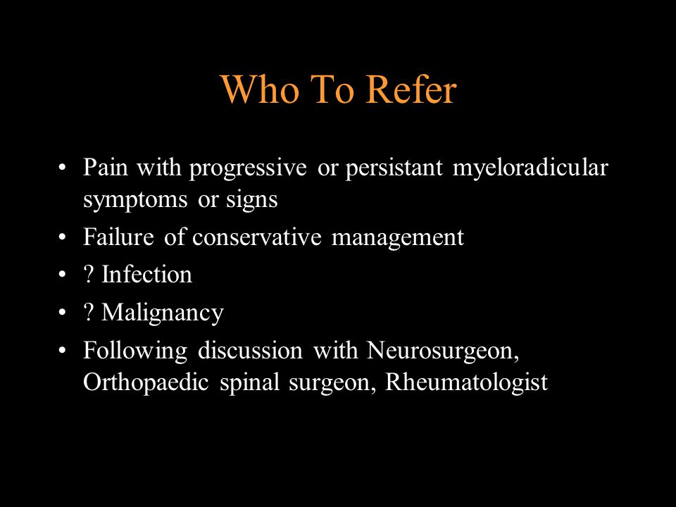 Who To Refer Pain with progressive or persistant myeloradicular symptoms or signs. Failure of conservative management.