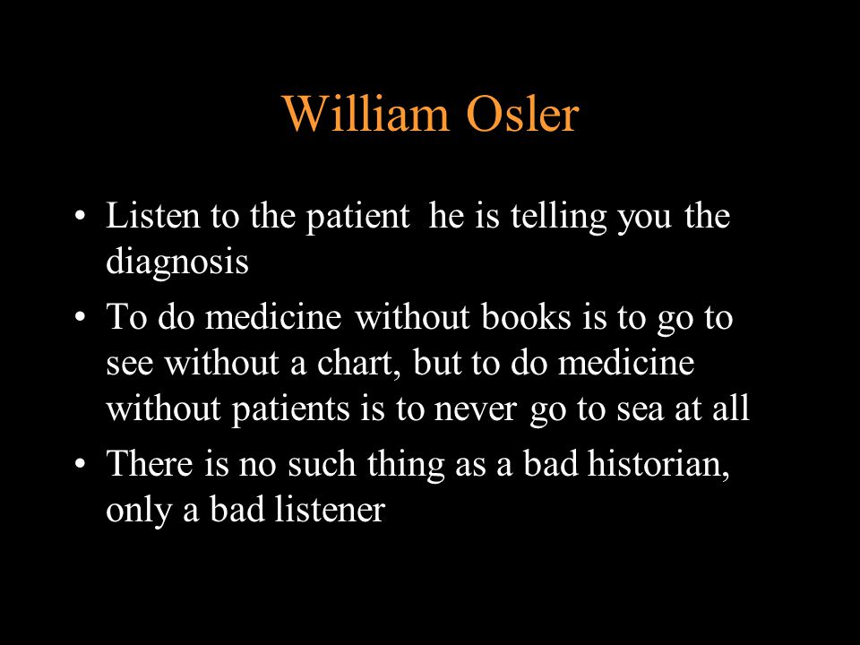 William Osler Listen to the patient he is telling you the diagnosis