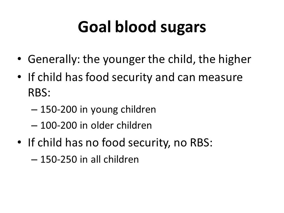 Goal blood sugars Generally: the younger the child, the higher