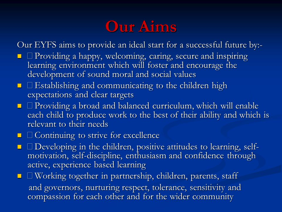 Our Aims Our EYFS aims to provide an ideal start for a successful future by:-