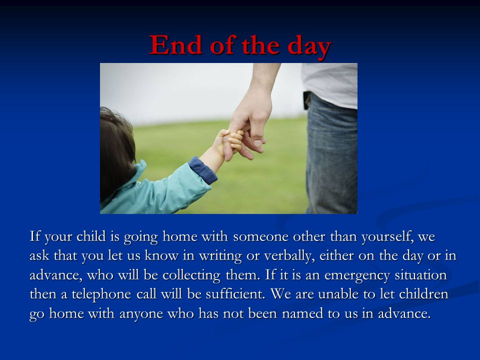 End of the day If your child is going home with someone other than yourself, we.
