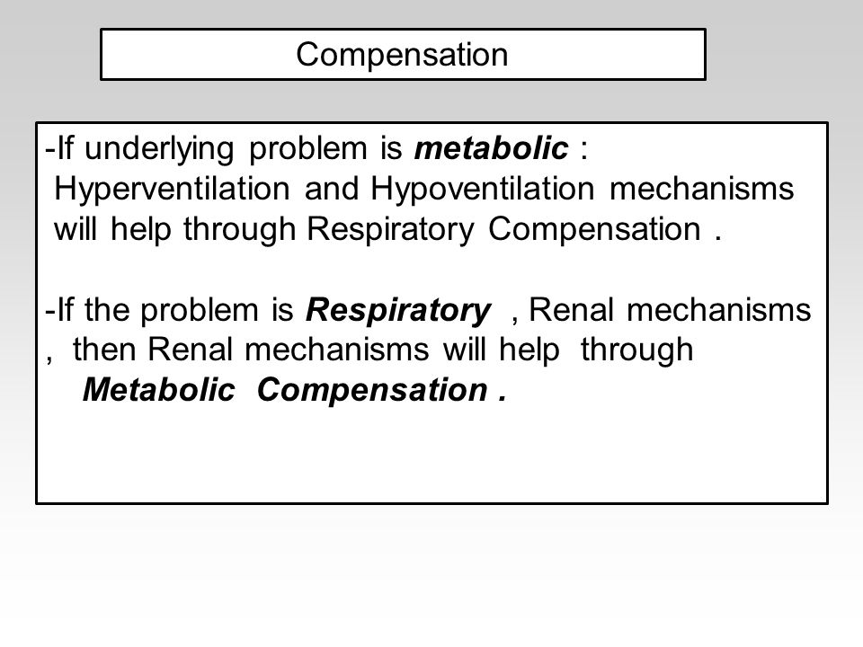Compensation If underlying problem is metabolic : Hyperventilation and Hypoventilation mechanisms.