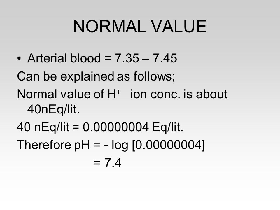 NORMAL VALUE Arterial blood = 7.35 – 7.45 Can be explained as follows;