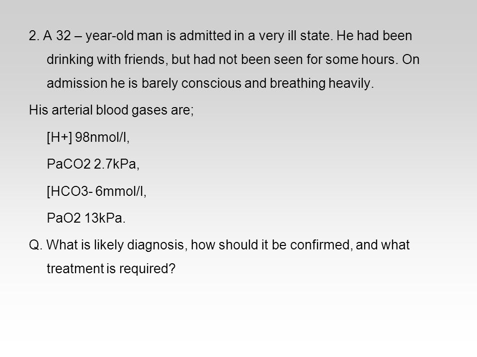2. A 32 – year-old man is admitted in a very ill state