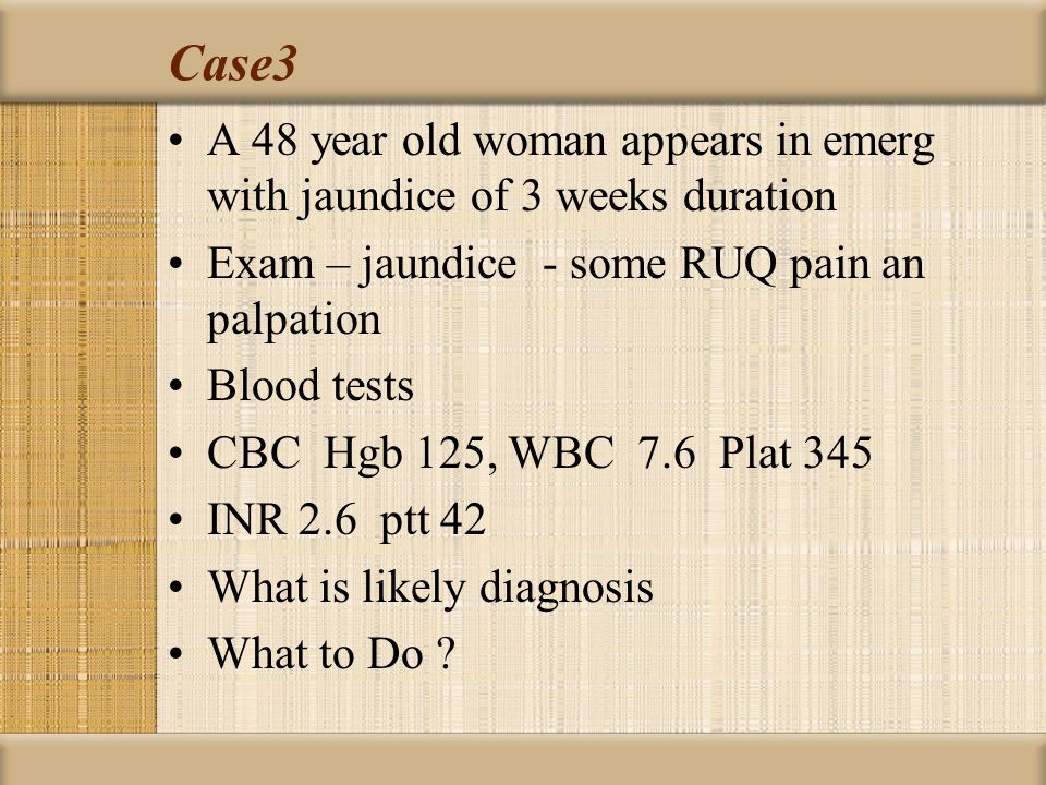 Case3 A 48 year old woman appears in emerg with jaundice of 3 weeks duration. Exam – jaundice - some RUQ pain an palpation.