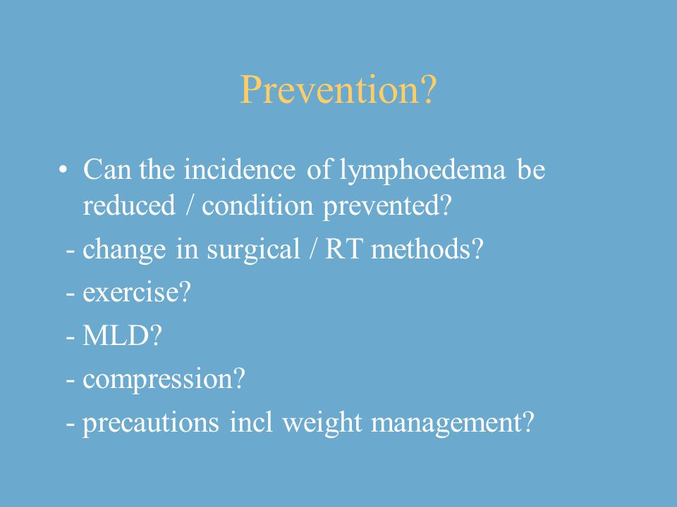 Prevention Can the incidence of lymphoedema be reduced / condition prevented - change in surgical / RT methods