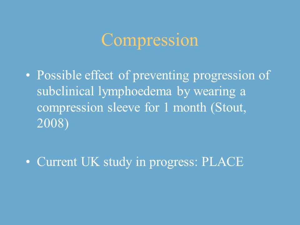Compression Possible effect of preventing progression of subclinical lymphoedema by wearing a compression sleeve for 1 month (Stout, 2008)