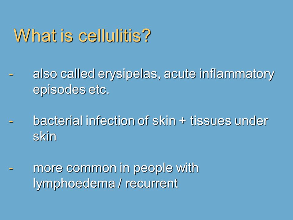 What is cellulitis also called erysipelas, acute inflammatory episodes etc. bacterial infection of skin + tissues under skin.