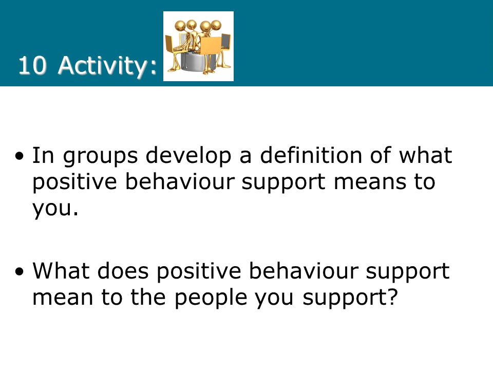 10 Activity: In groups develop a definition of what positive behaviour support means to you.