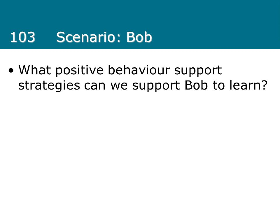 103 Scenario: Bob What positive behaviour support strategies can we support Bob to learn