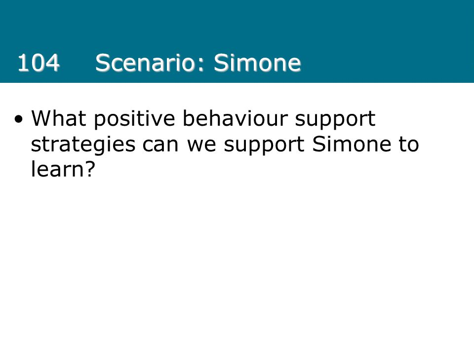 104 Scenario: Simone What positive behaviour support strategies can we support Simone to learn