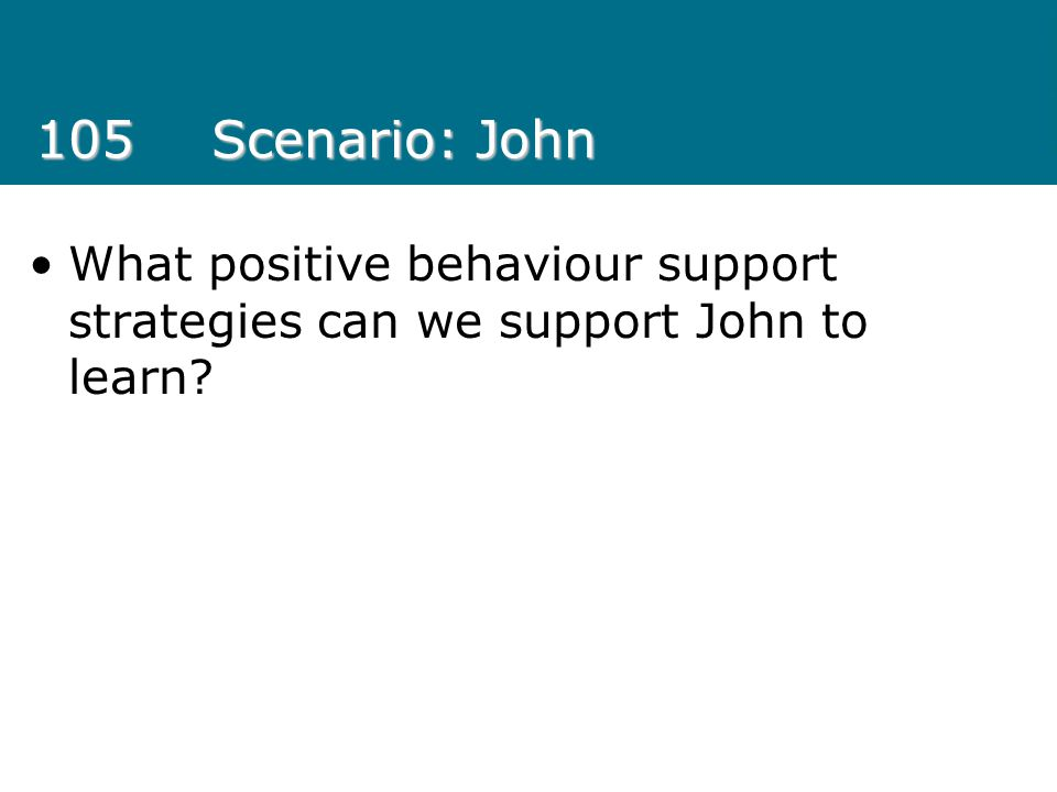 105 Scenario: John What positive behaviour support strategies can we support John to learn