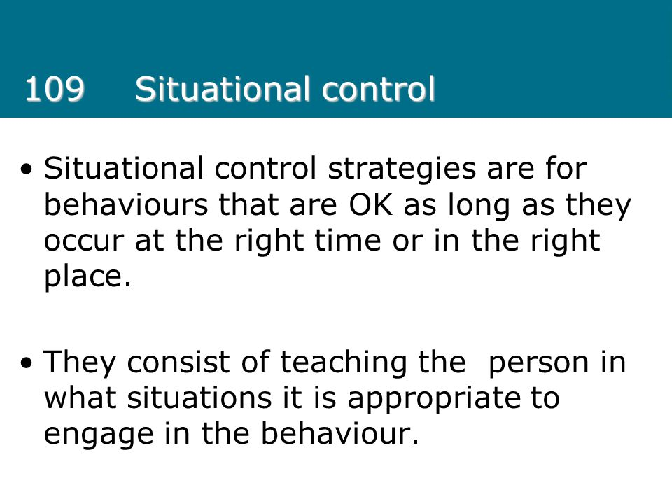 109 Situational control Situational control strategies are for behaviours that are OK as long as they occur at the right time or in the right place.