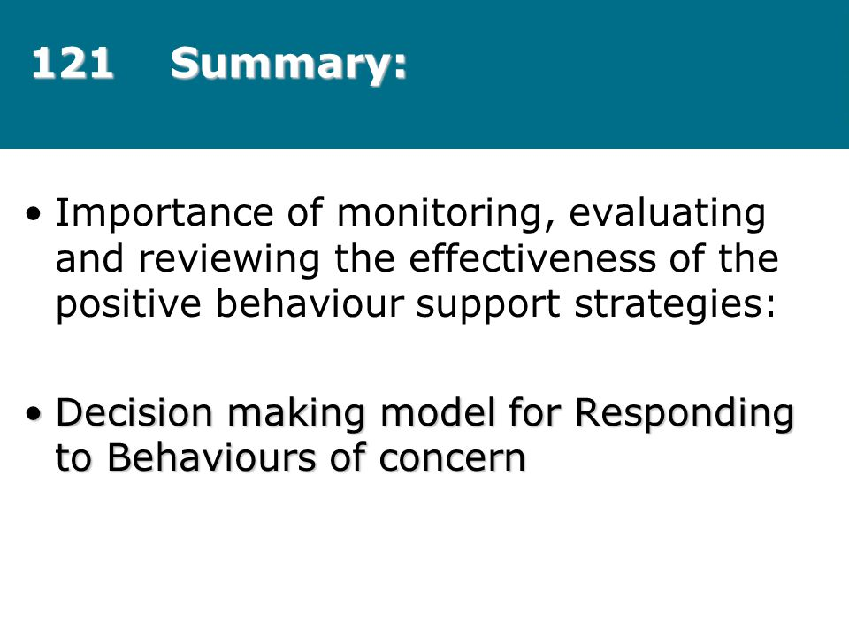121 Summary: Importance of monitoring, evaluating and reviewing the effectiveness of the positive behaviour support strategies: