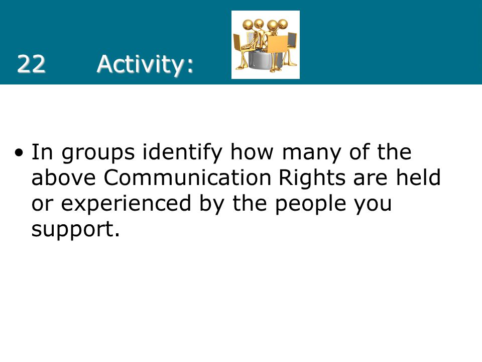 22 Activity: In groups identify how many of the above Communication Rights are held or experienced by the people you support.