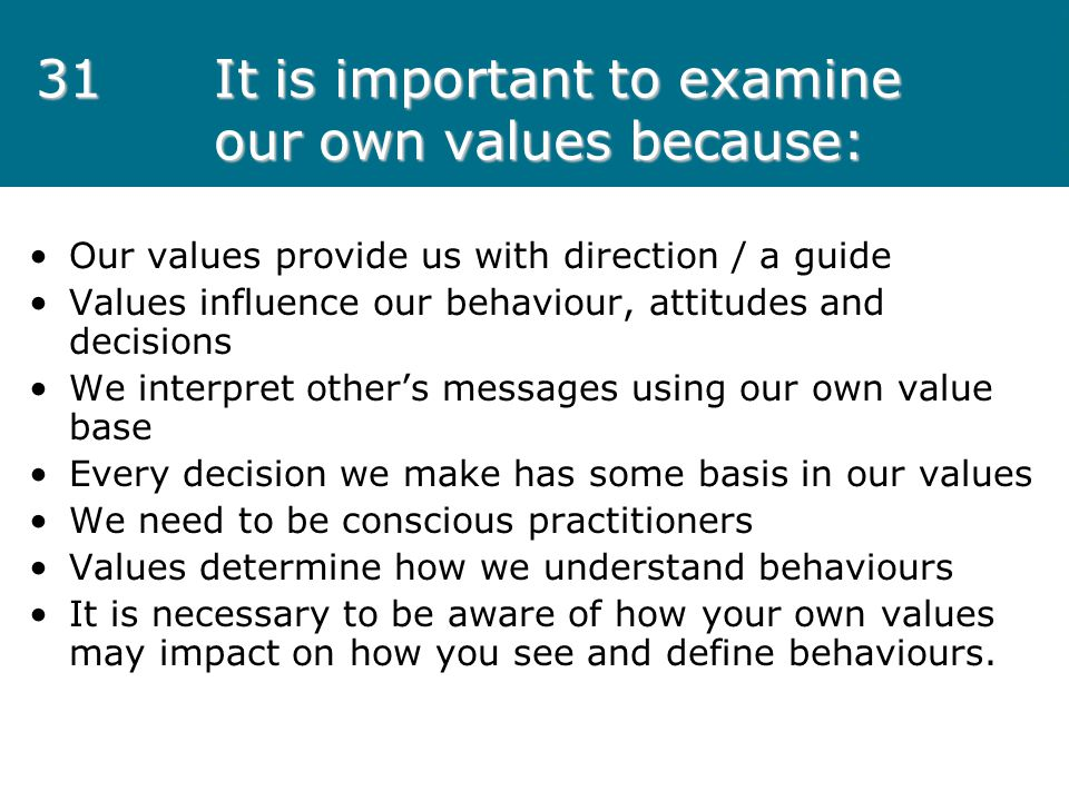 31 It is important to examine our own values because: