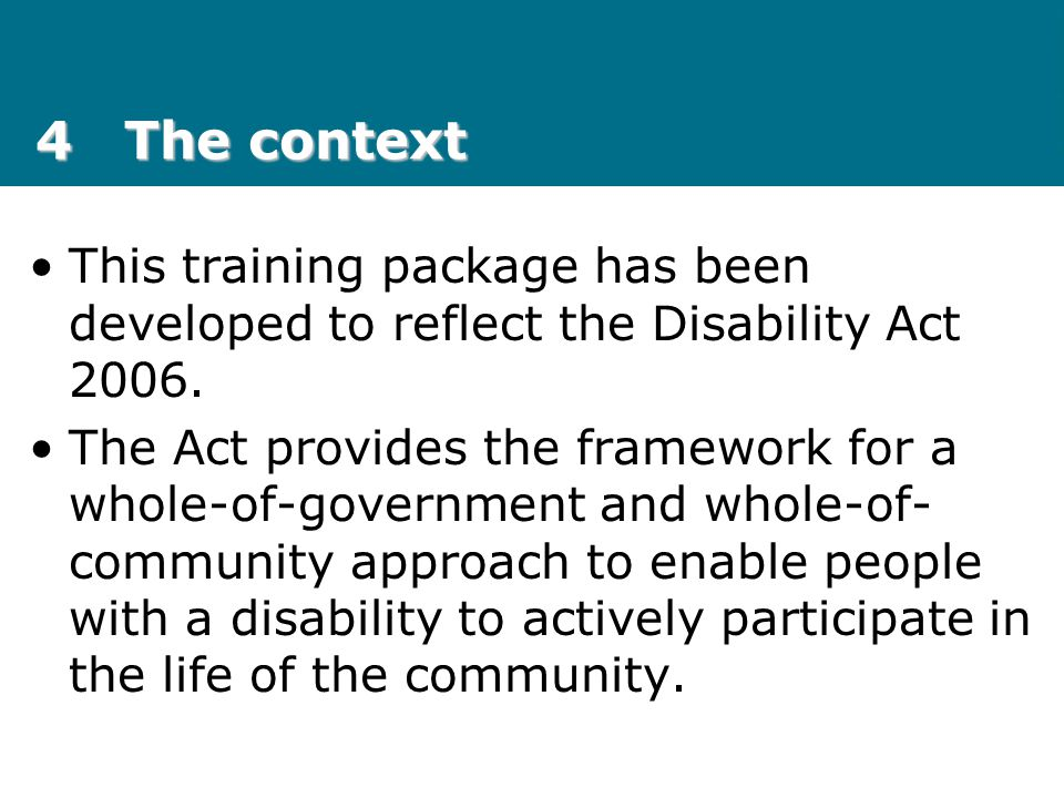 4 The context This training package has been developed to reflect the Disability Act 2006.
