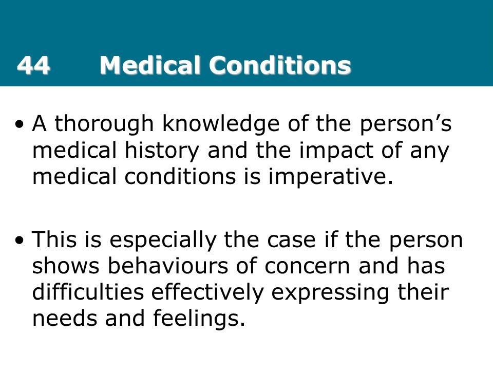 44 Medical Conditions A thorough knowledge of the person's medical history and the impact of any medical conditions is imperative.
