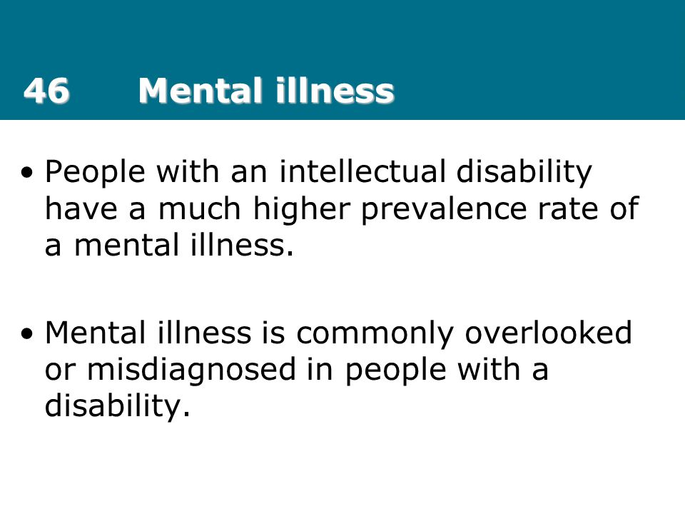 46 Mental illness People with an intellectual disability have a much higher prevalence rate of a mental illness.