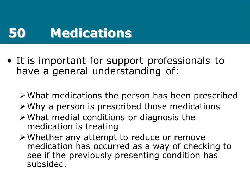 50 Medications It is important for support professionals to have a general understanding of: What medications the person has been prescribed.