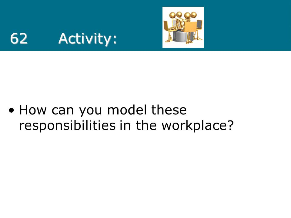 62 Activity: How can you model these responsibilities in the workplace