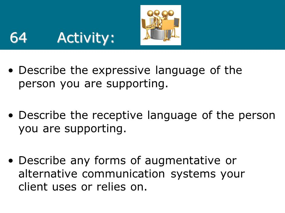 64 Activity: Describe the expressive language of the person you are supporting. Describe the receptive language of the person you are supporting.