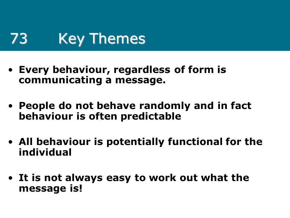 73 Key Themes Every behaviour, regardless of form is communicating a message.