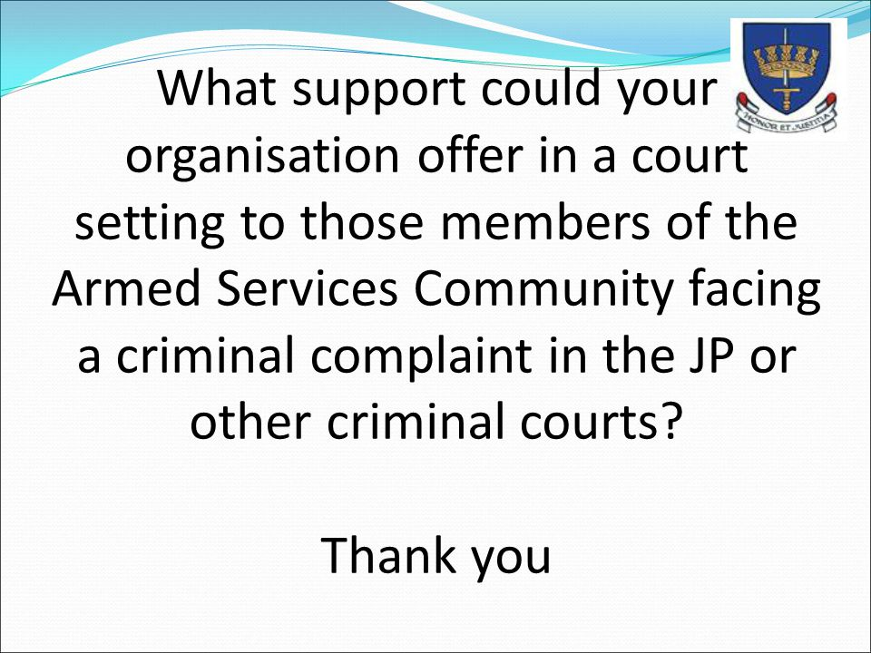 What support could your organisation offer in a court setting to those members of the Armed Services Community facing a criminal complaint in the JP or other criminal courts Thank you