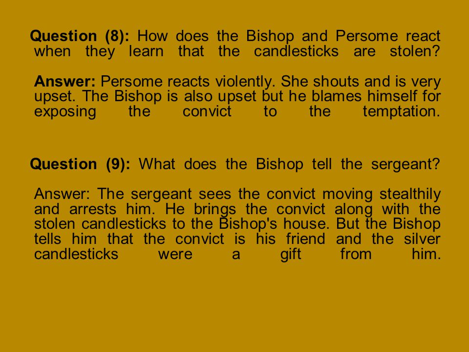 Question (8): How does the Bishop and Persome react when they learn that the candlesticks are stolen Answer: Persome reacts violently. She shouts and is very upset. The Bishop is also upset but he blames himself for exposing the convict to the temptation.