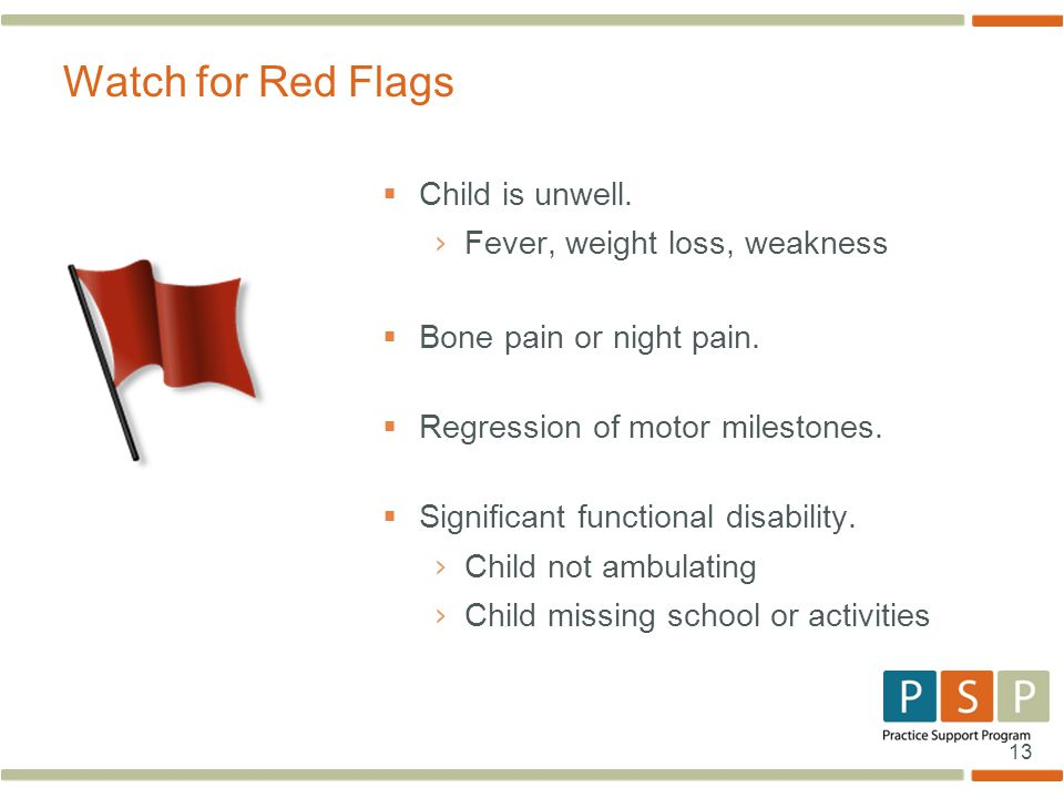 Watch for Red Flags Child is unwell. Fever, weight loss, weakness