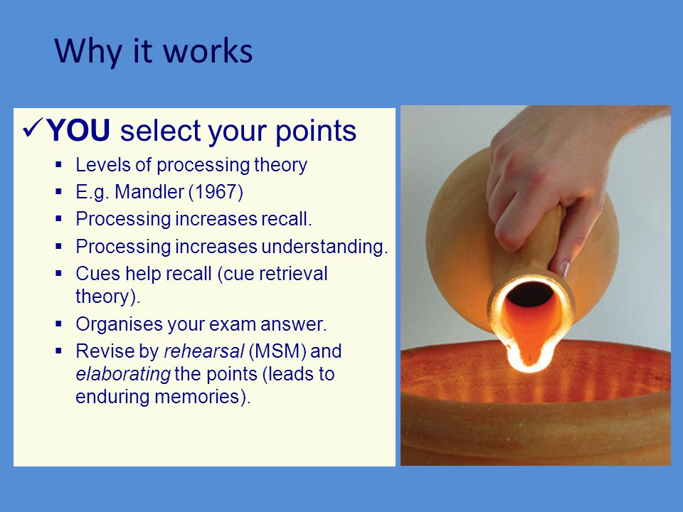 Why it works YOU select your points Levels of processing theory