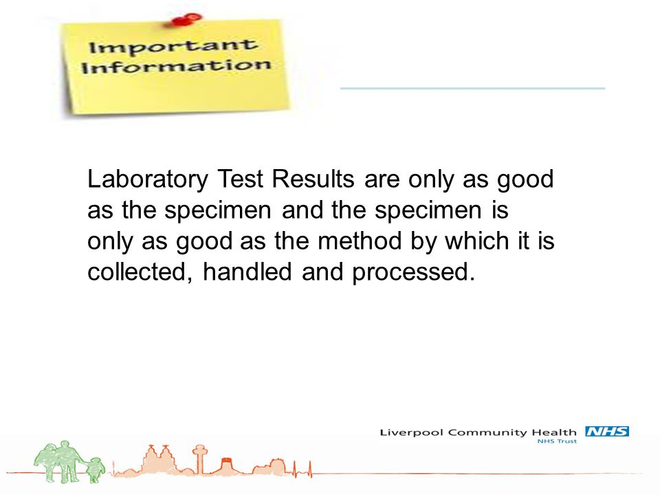 Laboratory Test Results are only as good as the specimen and the specimen is only as good as the method by which it is collected, handled and processed.