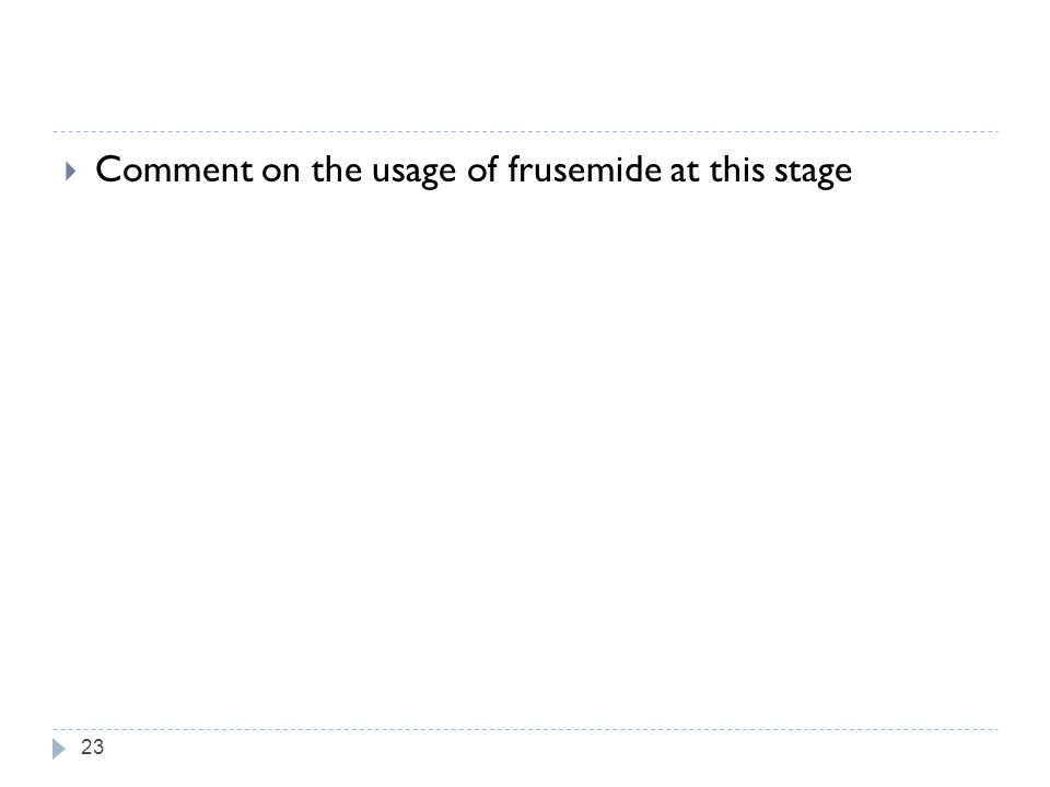 Comment on the usage of frusemide at this stage