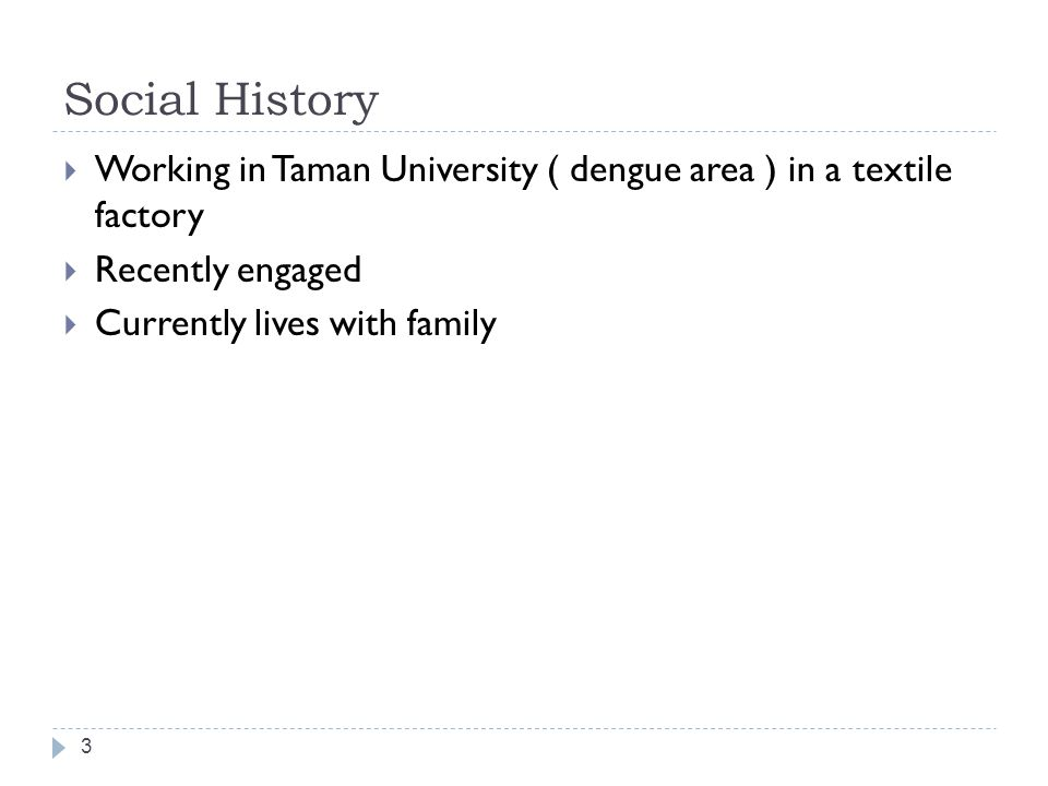 Social History Working in Taman University ( dengue area ) in a textile factory. Recently engaged.