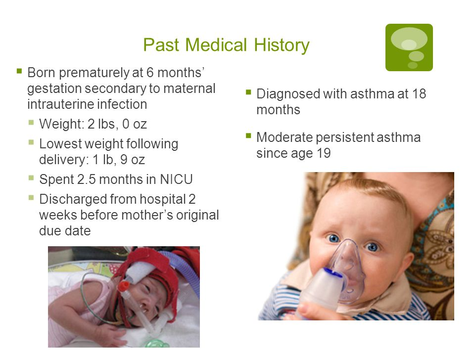 Past Medical History Born prematurely at 6 months' gestation secondary to maternal intrauterine infection.