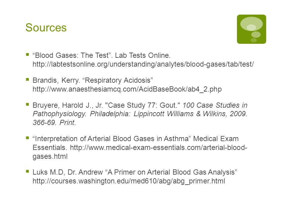 Sources Blood Gases: The Test . Lab Tests Online. http://labtestsonline.org/understanding/analytes/blood-gases/tab/test/