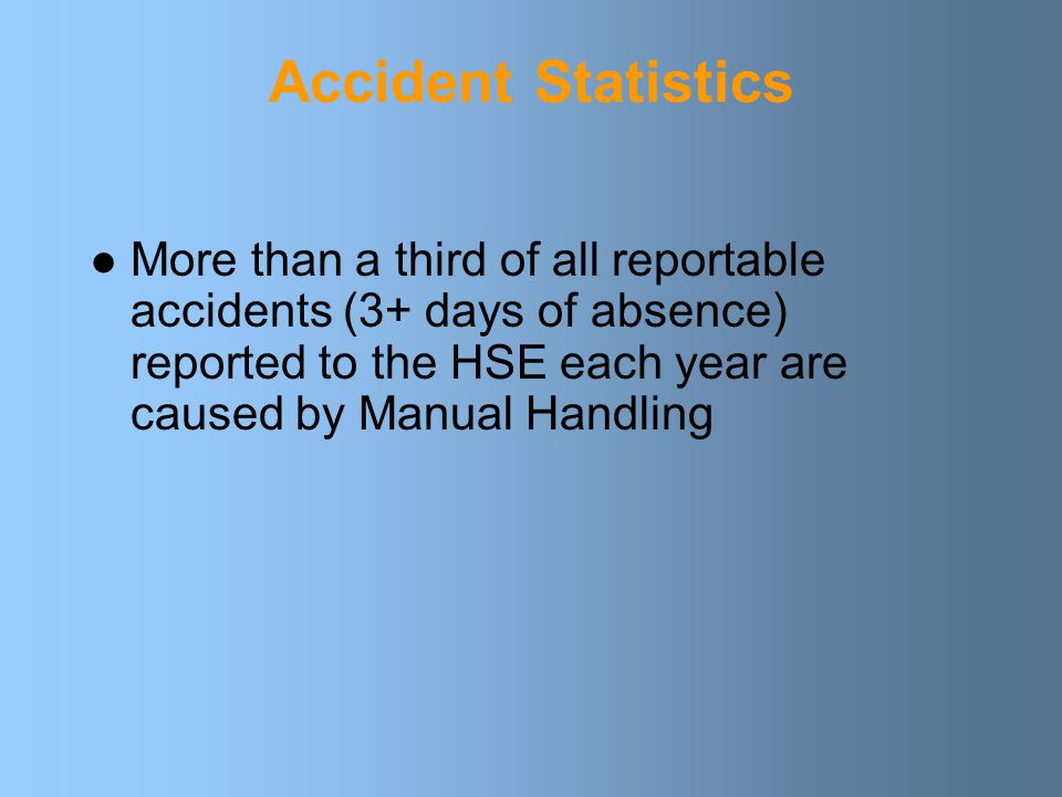 Accident Statistics More than a third of all reportable accidents (3+ days of absence) reported to the HSE each year are caused by Manual Handling.