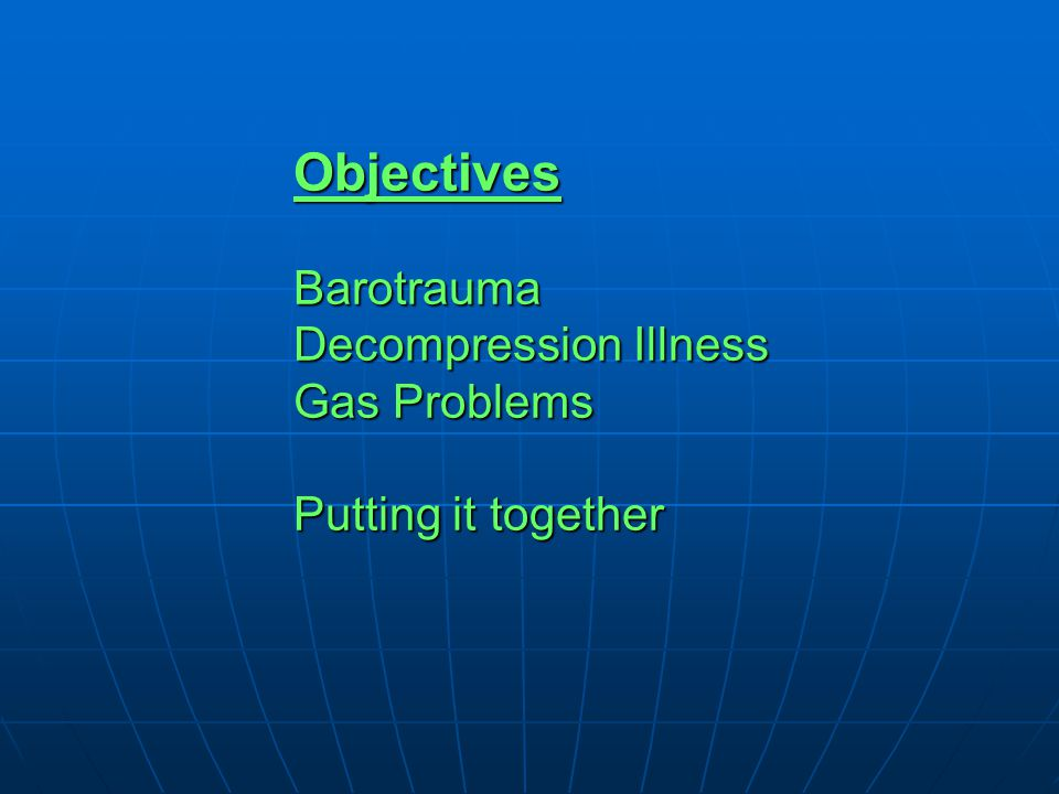 Objectives Barotrauma Decompression Illness Gas Problems Putting it together