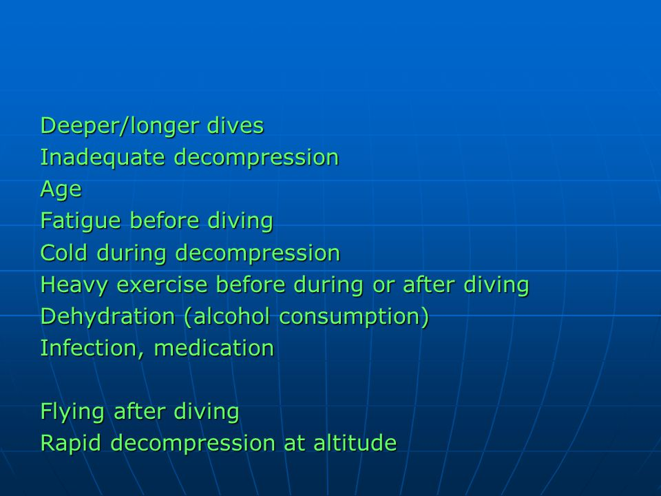 Deeper/longer dives Inadequate decompression. Age. Fatigue before diving. Cold during decompression.