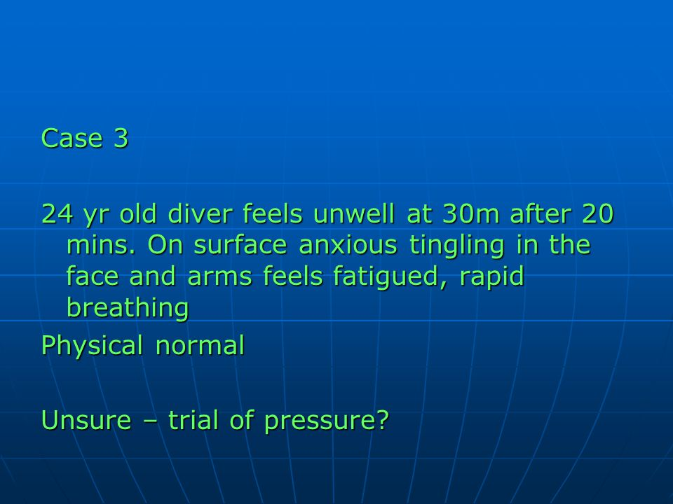 Case 3 24 yr old diver feels unwell at 30m after 20 mins. On surface anxious tingling in the face and arms feels fatigued, rapid breathing.