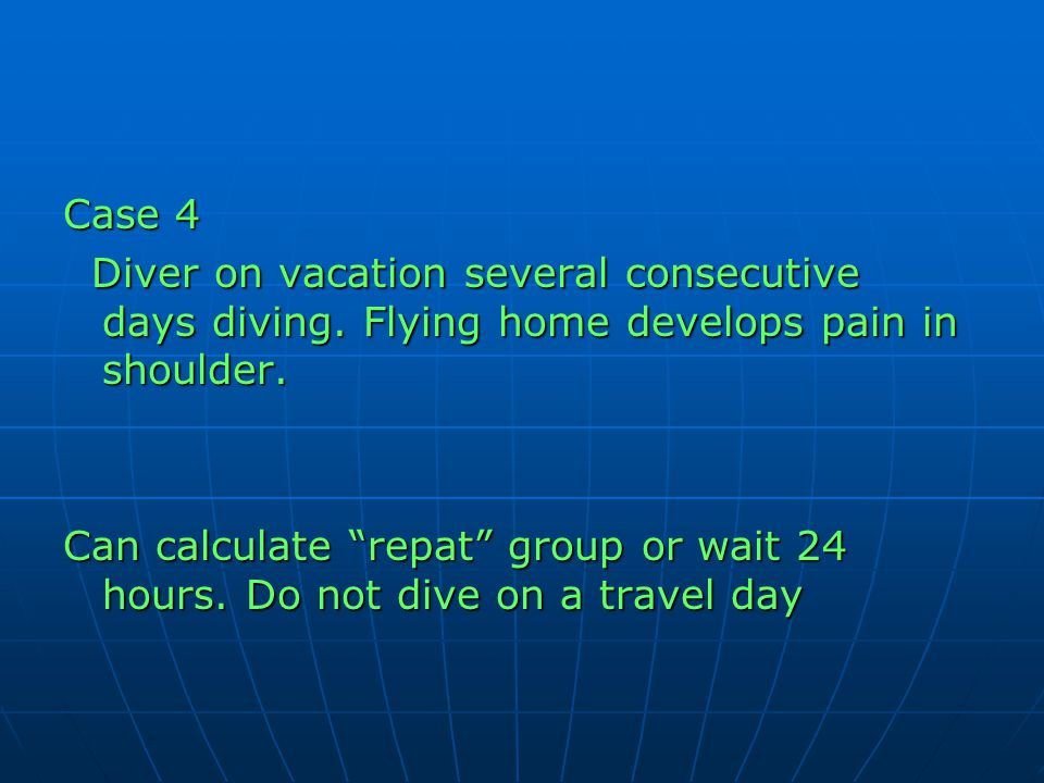 Case 4 Diver on vacation several consecutive days diving. Flying home develops pain in shoulder.