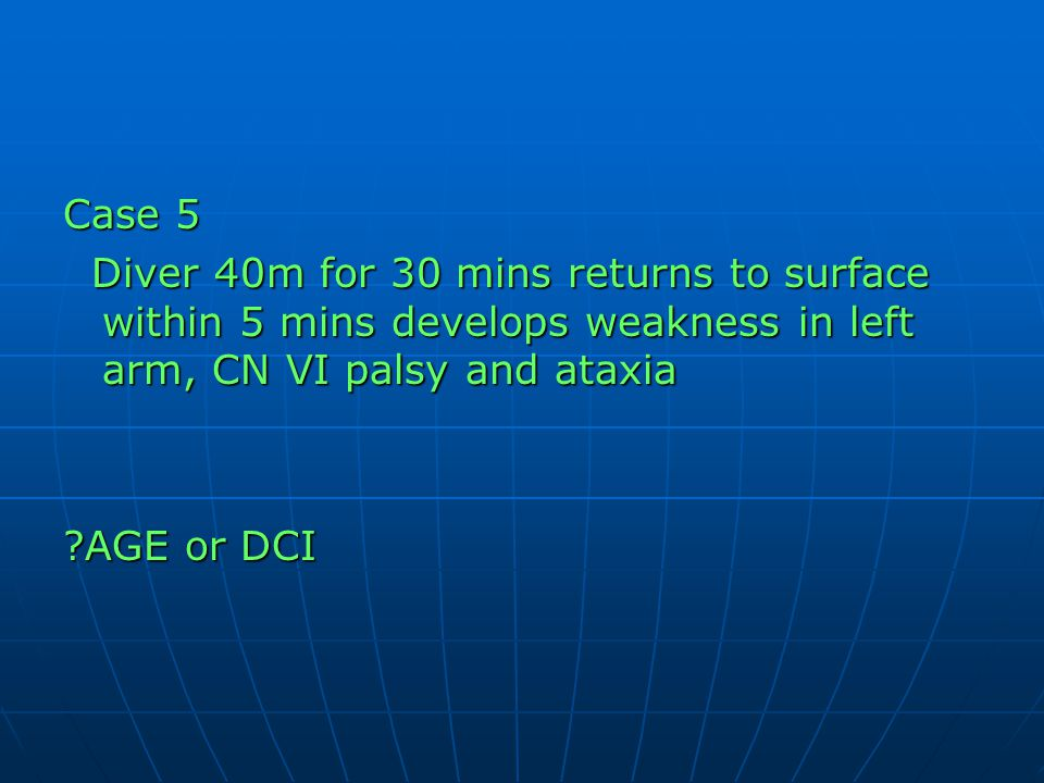 Case 5 Diver 40m for 30 mins returns to surface within 5 mins develops weakness in left arm, CN VI palsy and ataxia.